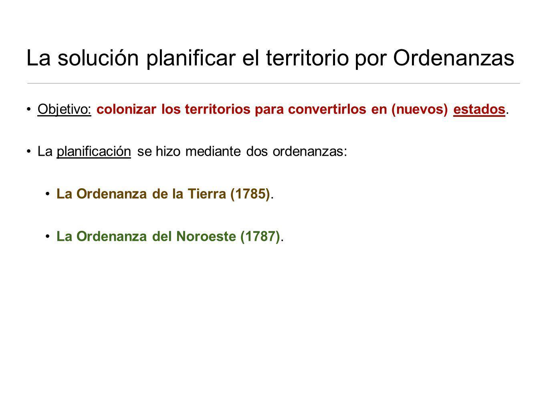 La solución planificar el territorio por Ordenanzas Objetivo: colonizar los territorios para convertirlos en (nuevos) estados.