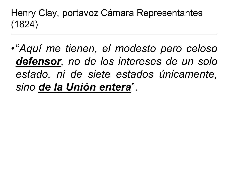 Henry Clay, portavoz Cámara Representantes (1824) Aquí me tienen, el modesto pero celoso defensor, no de los intereses de un solo estado, ni de siete estados únicamente, sino de la Unión entera.