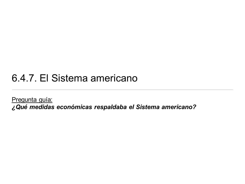 6.4.7. El Sistema americano Pregunta guía: ¿Qué medidas económicas respaldaba el Sistema americano?