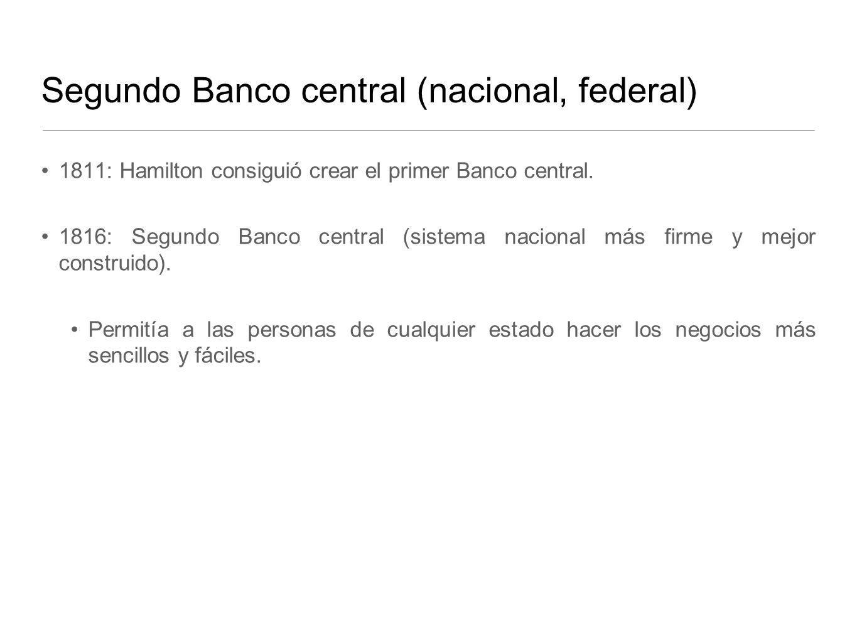 Segundo Banco central (nacional, federal) 1811: Hamilton consiguió crear el primer Banco central.
