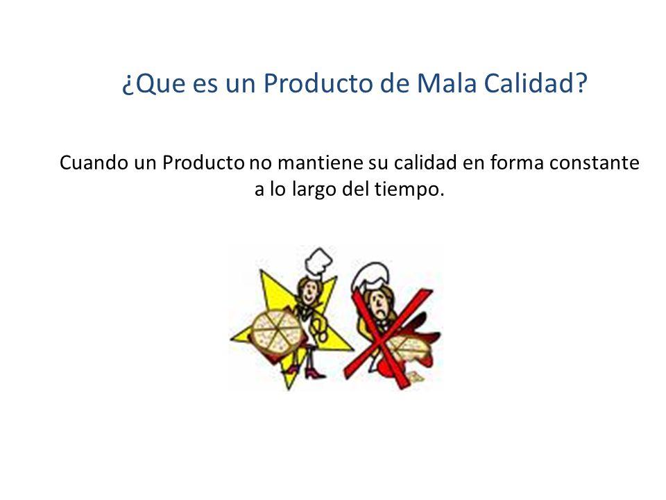 ¿Que es un Producto de Mala Calidad? Cuando un Producto no mantiene su calidad en forma constante a lo largo del tiempo.
