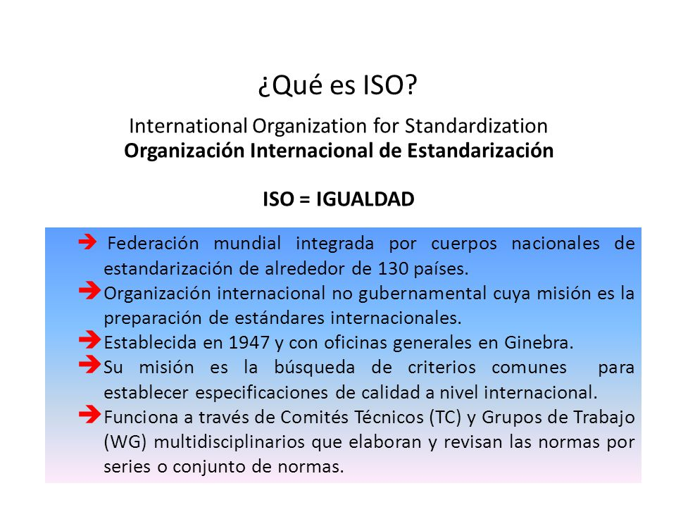 ¿Qué es ISO? International Organization for Standardization Organización Internacional de Estandarización ISO = IGUALDAD Federación mundial integrada