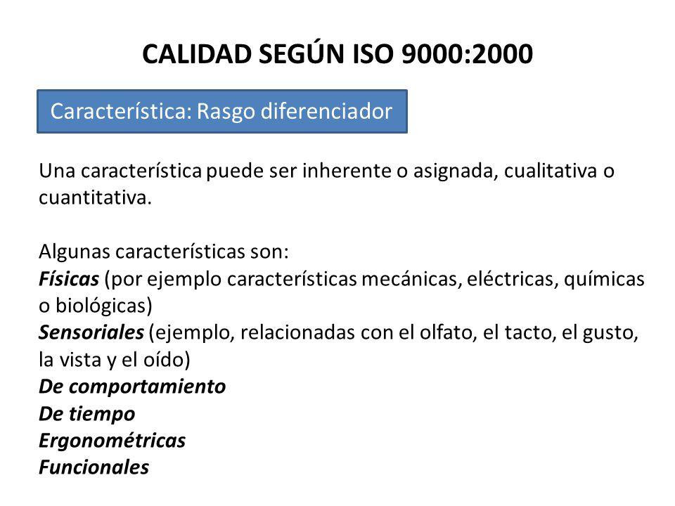 CALIDAD SEGÚN ISO 9000:2000 Característica: Rasgo diferenciador Una característica puede ser inherente o asignada, cualitativa o cuantitativa. Algunas