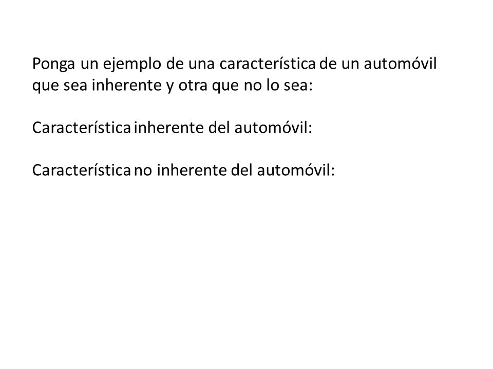 Ponga un ejemplo de una característica de un automóvil que sea inherente y otra que no lo sea: Característica inherente del automóvil: Característica