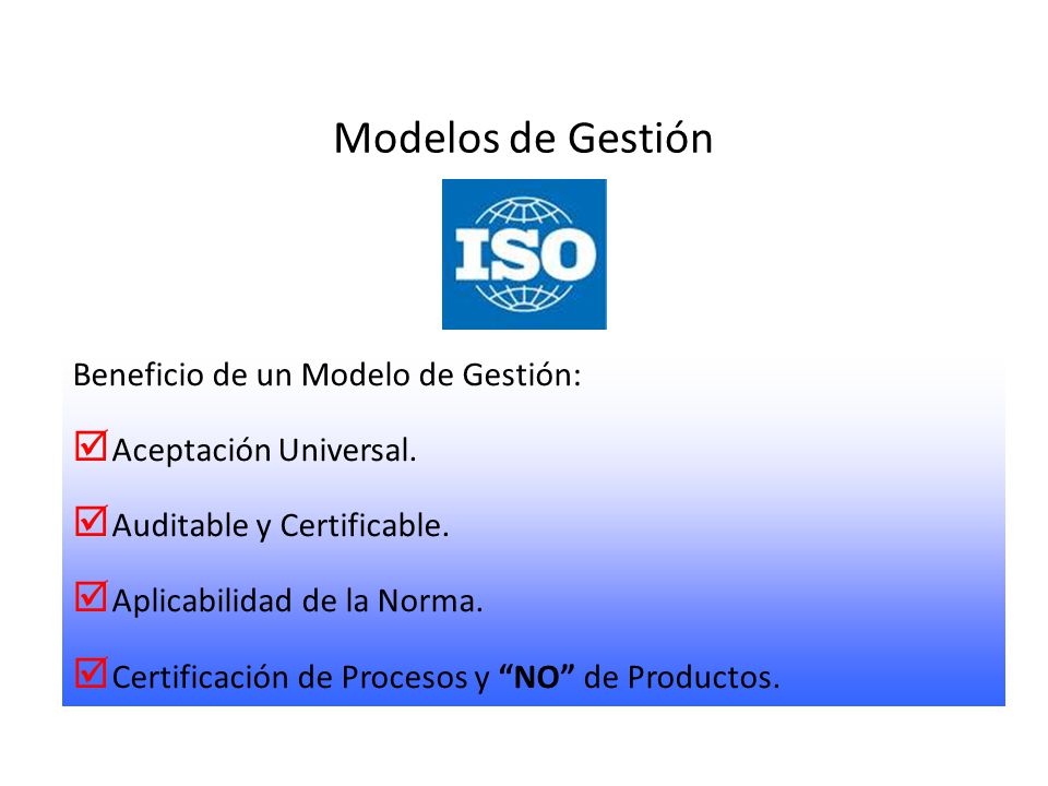 Modelos de Gestión Beneficio de un Modelo de Gestión: Aceptación Universal. Auditable y Certificable. Aplicabilidad de la Norma. Certificación de Proc