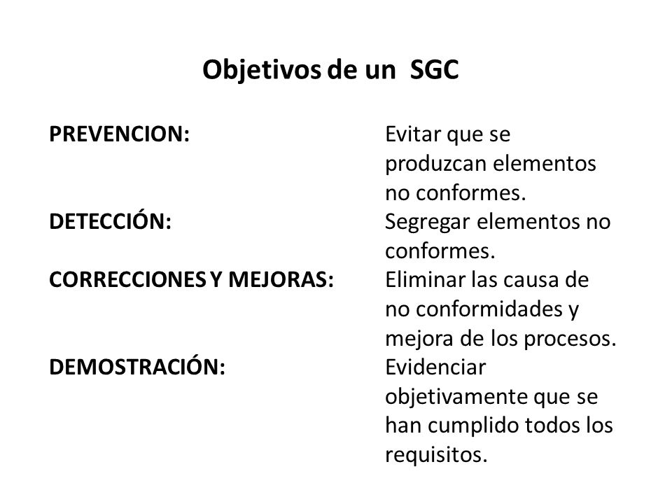 Objetivos de un SGC PREVENCION:Evitar que se produzcan elementos no conformes. DETECCIÓN:Segregar elementos no conformes. CORRECCIONES Y MEJORAS:Elimi