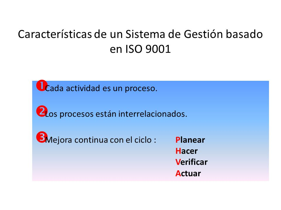 Características de un Sistema de Gestión basado en ISO 9001 Cada actividad es un proceso. Los procesos están interrelacionados. Mejora continua con el