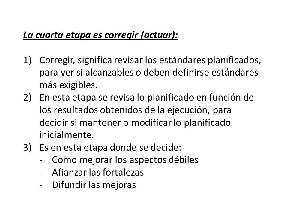 La cuarta etapa es corregir (actuar): 1)Corregir, significa revisar los estándares planificados, para ver si alcanzables o deben definirse estándares más exigibles.