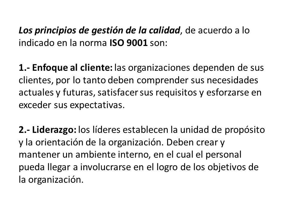 Los principios de gestión de la calidad, de acuerdo a lo indicado en la norma ISO 9001 son: 1.- Enfoque al cliente: las organizaciones dependen de sus clientes, por lo tanto deben comprender sus necesidades actuales y futuras, satisfacer sus requisitos y esforzarse en exceder sus expectativas.
