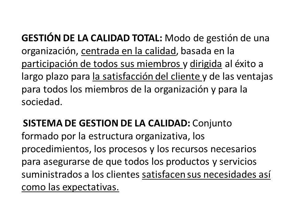 GESTIÓN DE LA CALIDAD TOTAL: Modo de gestión de una organización, centrada en la calidad, basada en la participación de todos sus miembros y dirigida