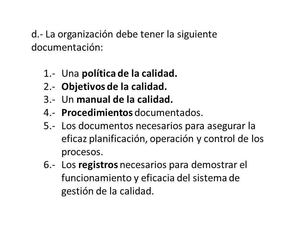 d.- La organización debe tener la siguiente documentación: 1.-Una política de la calidad. 2.-Objetivos de la calidad. 3.-Un manual de la calidad. 4.-P