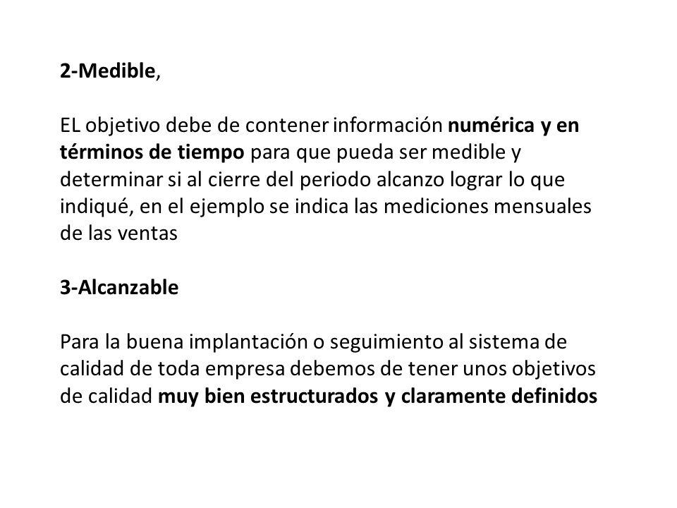 2-Medible, EL objetivo debe de contener información numérica y en términos de tiempo para que pueda ser medible y determinar si al cierre del periodo