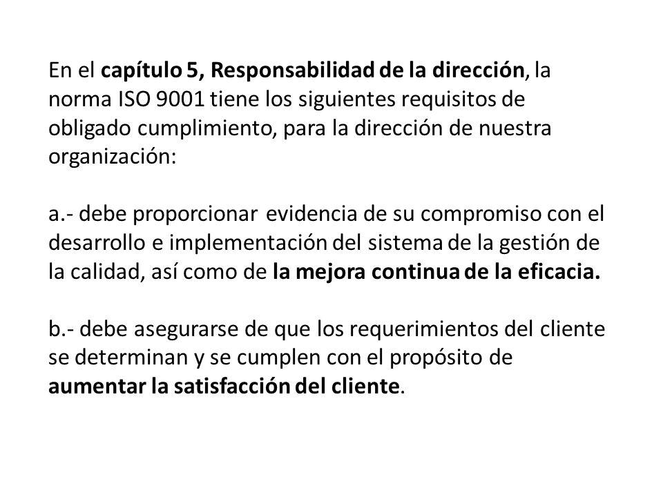 En el capítulo 5, Responsabilidad de la dirección, la norma ISO 9001 tiene los siguientes requisitos de obligado cumplimiento, para la dirección de nuestra organización: a.- debe proporcionar evidencia de su compromiso con el desarrollo e implementación del sistema de la gestión de la calidad, así como de la mejora continua de la eficacia.