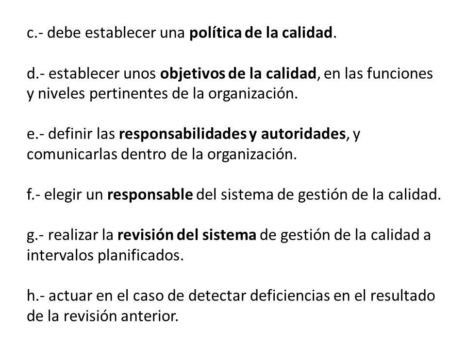 c.- debe establecer una política de la calidad. d.- establecer unos objetivos de la calidad, en las funciones y niveles pertinentes de la organización