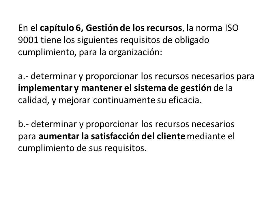 En el capítulo 6, Gestión de los recursos, la norma ISO 9001 tiene los siguientes requisitos de obligado cumplimiento, para la organización: a.- determinar y proporcionar los recursos necesarios para implementar y mantener el sistema de gestión de la calidad, y mejorar continuamente su eficacia.