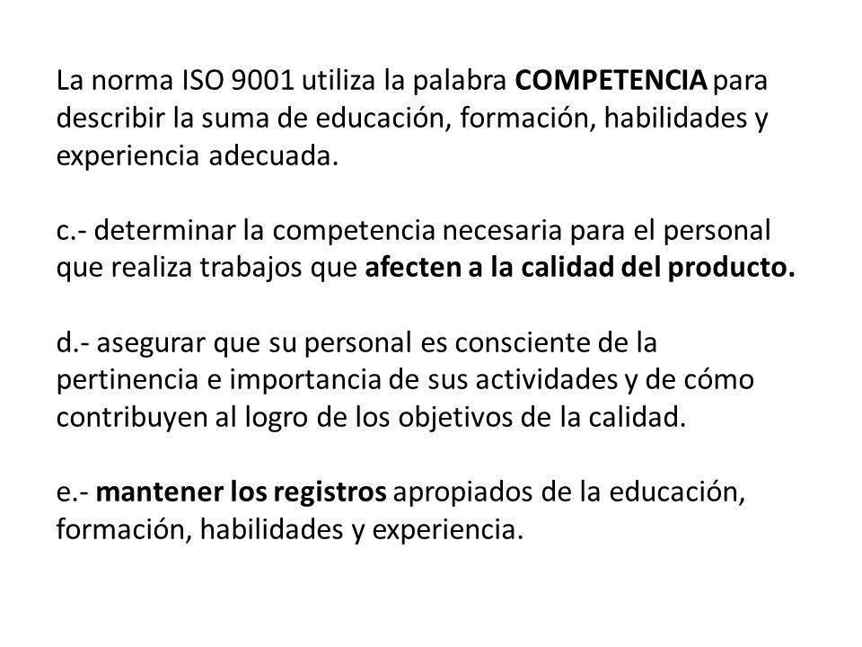 La norma ISO 9001 utiliza la palabra COMPETENCIA para describir la suma de educación, formación, habilidades y experiencia adecuada. c.- determinar la