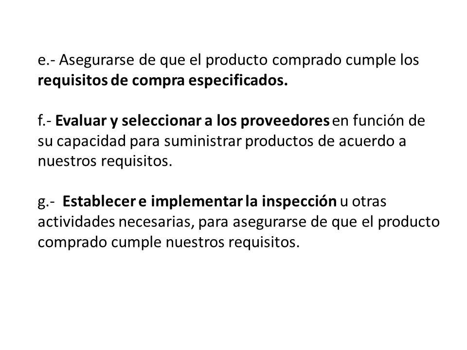 e.- Asegurarse de que el producto comprado cumple los requisitos de compra especificados. f.- Evaluar y seleccionar a los proveedores en función de su