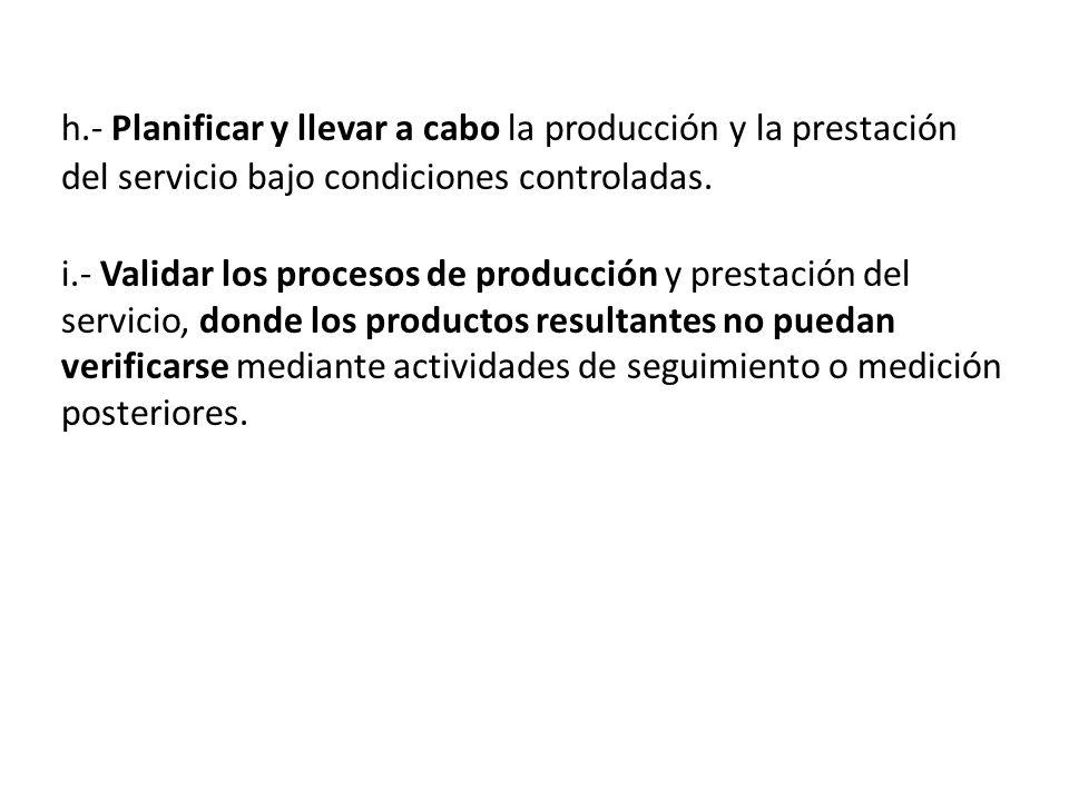 h.- Planificar y llevar a cabo la producción y la prestación del servicio bajo condiciones controladas. i.- Validar los procesos de producción y prest