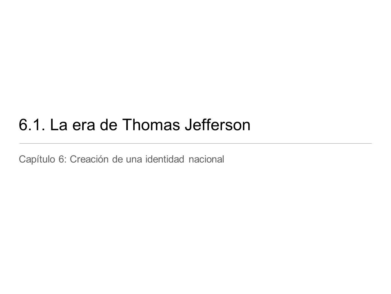 6.1. La era de Thomas Jefferson Capítulo 6: Creación de una identidad nacional