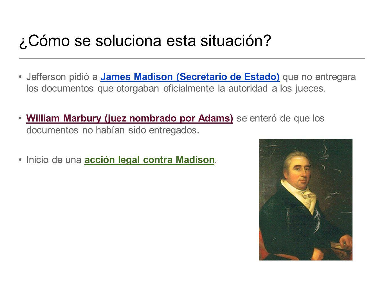 ¿Cómo se soluciona esta situación? Jefferson pidió a James Madison (Secretario de Estado) que no entregara los documentos que otorgaban oficialmente l