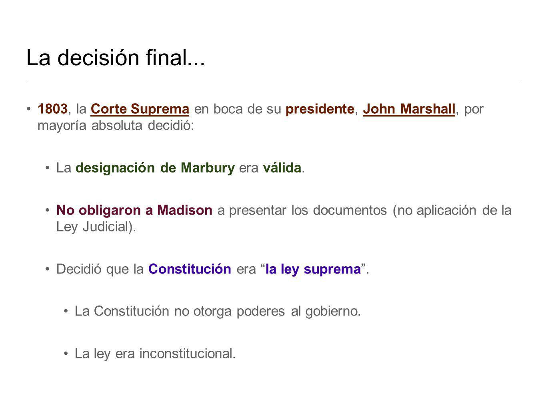 La decisión final... 1803, la Corte Suprema en boca de su presidente, John Marshall, por mayoría absoluta decidió: La designación de Marbury era válid