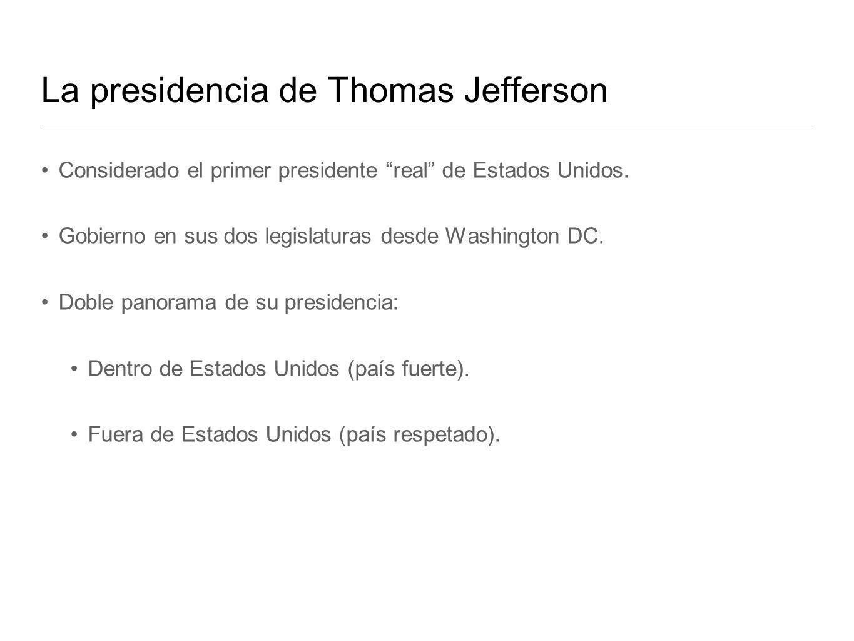 La presidencia de Thomas Jefferson Considerado el primer presidente real de Estados Unidos. Gobierno en sus dos legislaturas desde Washington DC. Dobl