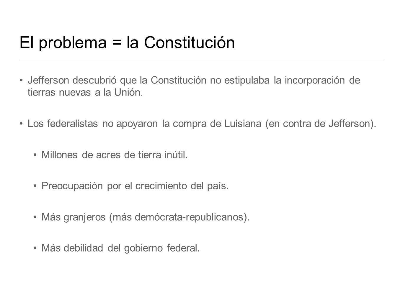 El problema = la Constitución Jefferson descubrió que la Constitución no estipulaba la incorporación de tierras nuevas a la Unión. Los federalistas no