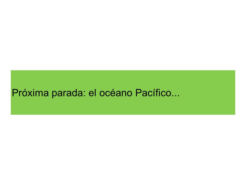 Próxima parada: el océano Pacífico...