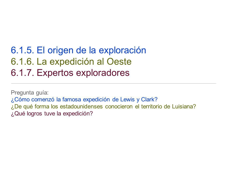 6.1.5. El origen de la exploración 6.1.6. La expedición al Oeste 6.1.7. Expertos exploradores Pregunta guía: ¿Cómo comenzó la famosa expedición de Lew