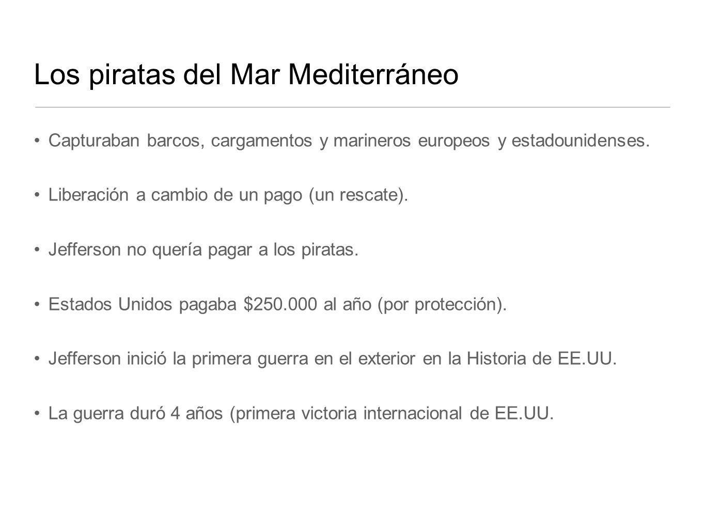 Los piratas del Mar Mediterráneo Capturaban barcos, cargamentos y marineros europeos y estadounidenses. Liberación a cambio de un pago (un rescate). J