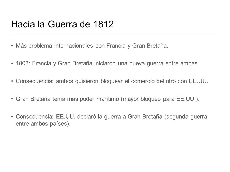 Hacia la Guerra de 1812 Más problema internacionales con Francia y Gran Bretaña. 1803: Francia y Gran Bretaña iniciaron una nueva guerra entre ambas.