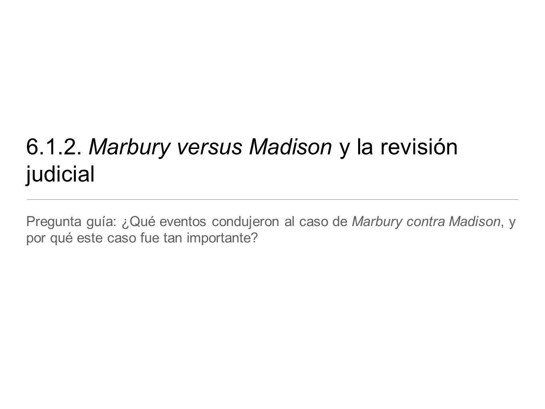 6.1.2. Marbury versus Madison y la revisión judicial Pregunta guía: ¿Qué eventos condujeron al caso de Marbury contra Madison, y por qué este caso fue