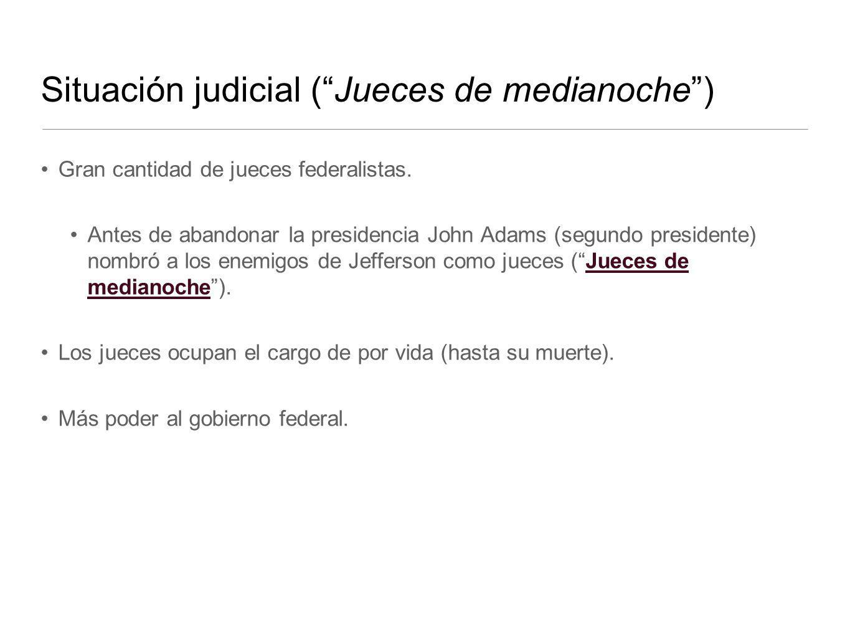 Situación judicial (Jueces de medianoche) Gran cantidad de jueces federalistas. Antes de abandonar la presidencia John Adams (segundo presidente) nomb