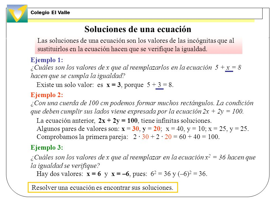 Soluciones de una ecuación Las soluciones de una ecuación son los valores de las incógnitas que al sustituirlos en la ecuación hacen que se verifique la igualdad.