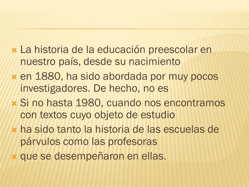 La historia de la educación preescolar en nuestro país, desde su nacimiento en 1880, ha sido abordada por muy pocos investigadores. De hecho, no es Si