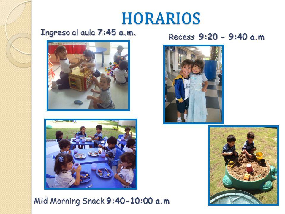 HORARIOS Ingreso al aula 7:45 a.m. Recess 9:20 - 9:40 a.m Mid Morning Snack 9:40-10:00 a.m