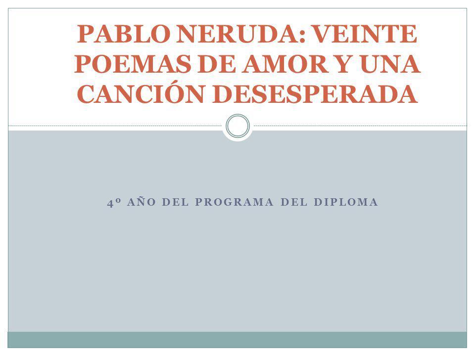 4º AÑO DEL PROGRAMA DEL DIPLOMA PABLO NERUDA: VEINTE POEMAS DE AMOR Y UNA CANCIÓN DESESPERADA