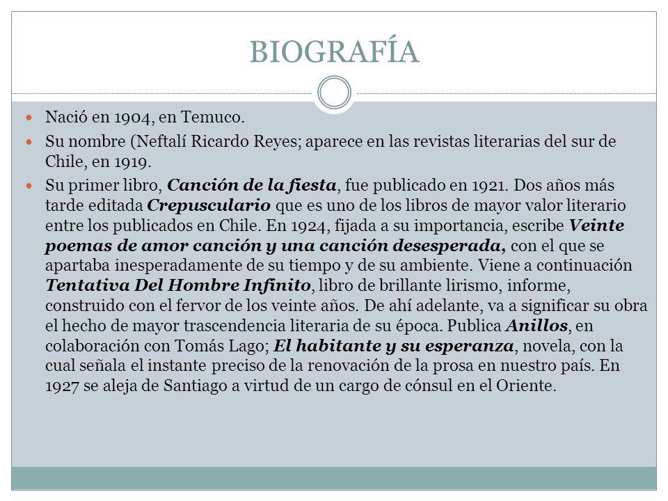 BIOGRAFÍA Nació en 1904, en Temuco. Su nombre (Neftalí Ricardo Reyes; aparece en las revistas literarias del sur de Chile, en 1919. Su primer libro, C