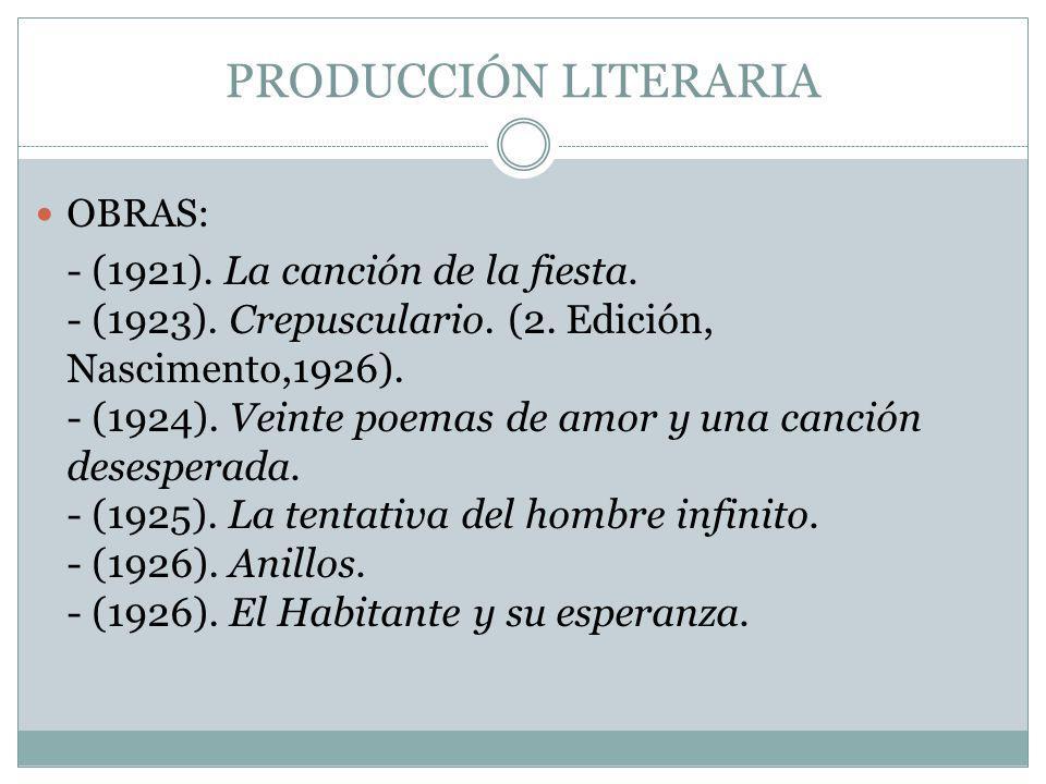 PRODUCCIÓN LITERARIA OBRAS: - (1921). La canción de la fiesta. - (1923). Crepusculario. (2. Edición, Nascimento,1926). - (1924). Veinte poemas de amor