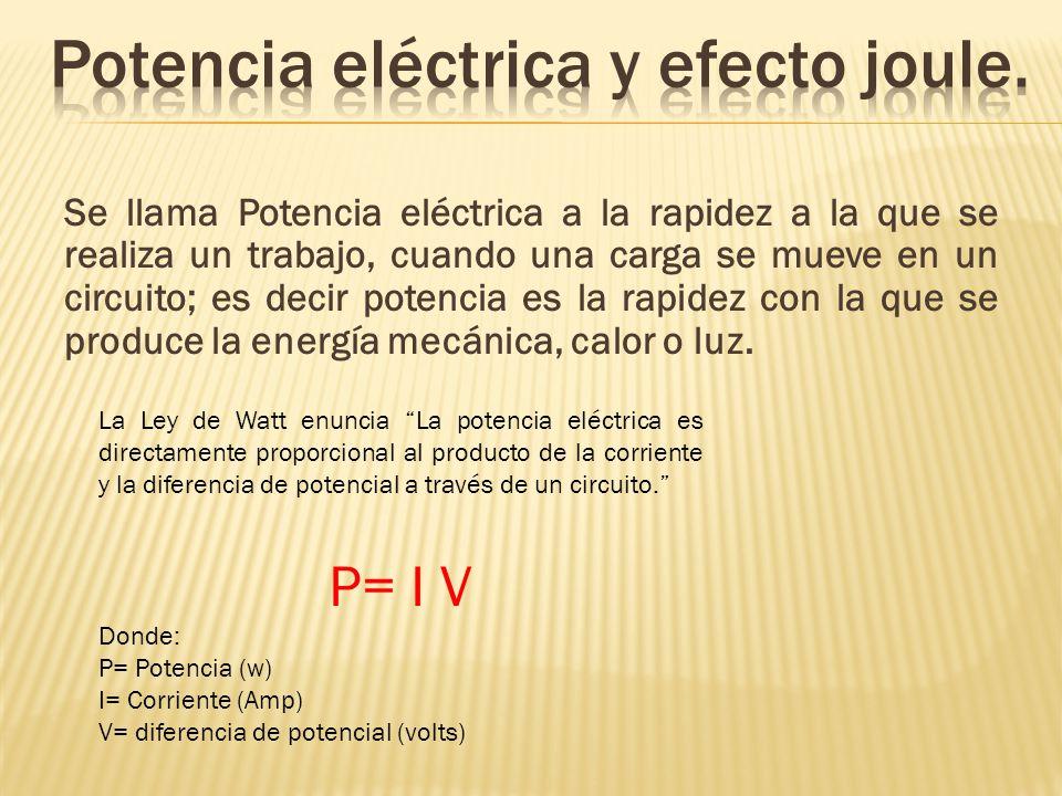 Se llama Potencia eléctrica a la rapidez a la que se realiza un trabajo, cuando una carga se mueve en un circuito; es decir potencia es la rapidez con la que se produce la energía mecánica, calor o luz.