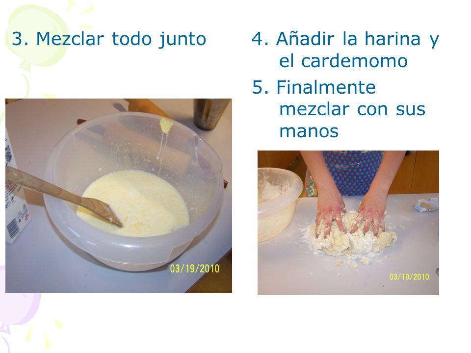 3. Mezclar todo junto4. Añadir la harina y el cardemomo 5. Finalmente mezclar con sus manos