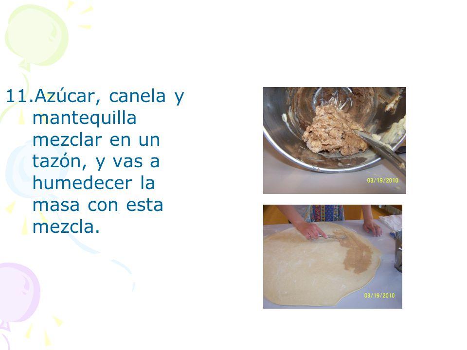 11.Azúcar, canela y mantequilla mezclar en un tazón, y vas a humedecer la masa con esta mezcla.