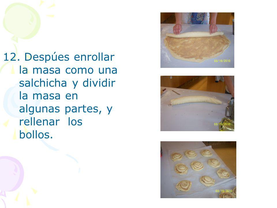 12. Despúes enrollar la masa como una salchicha y dividir la masa en algunas partes, y rellenar los bollos.