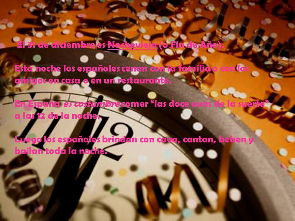El 31 de diciembre es Nochevieja (o Fin de Año). Esta noche los españoles cenan con la familia o con los amigos en casa o en un restaurante. En España