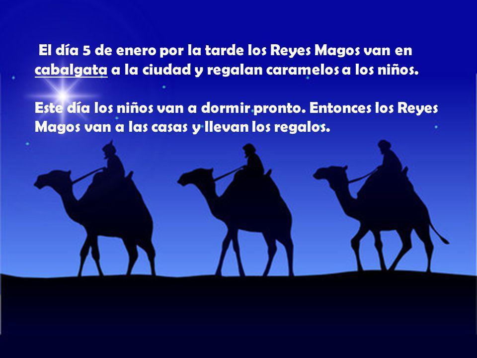 El día 5 de enero por la tarde los Reyes Magos van en cabalgata a la ciudad y regalan caramelos a los niños. Este día los niños van a dormir pronto. E
