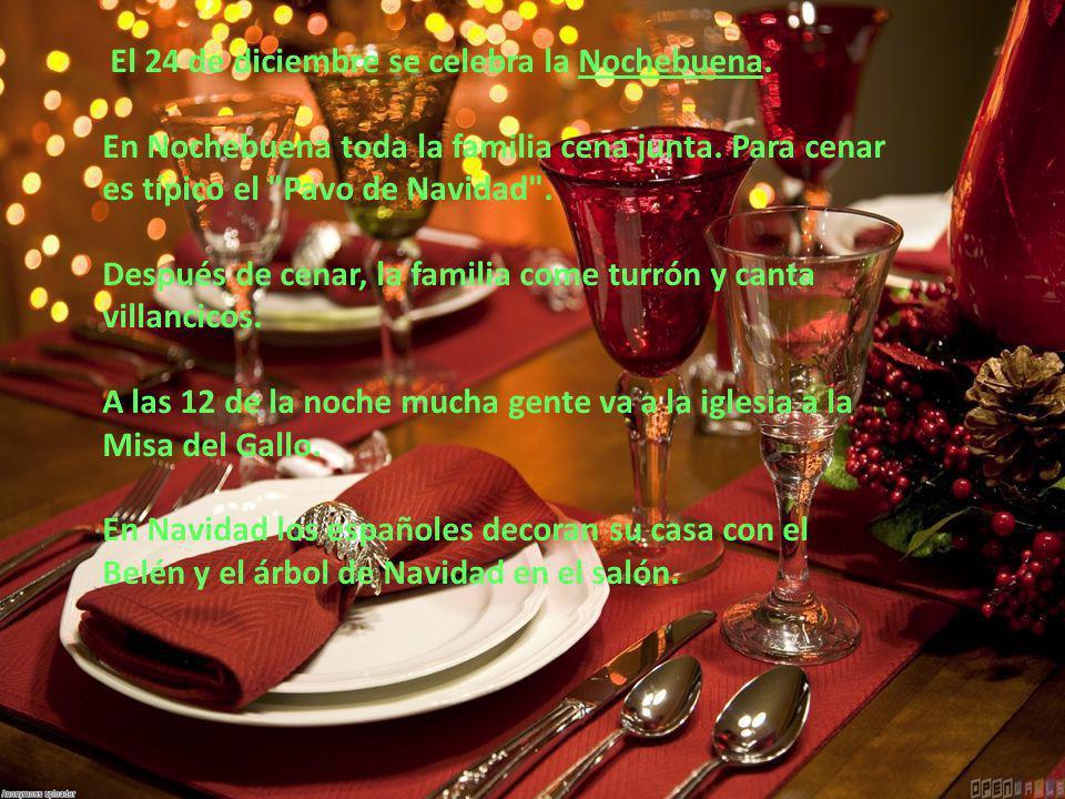 El 24 de diciembre se celebra la Nochebuena. En Nochebuena toda la familia cena junta. Para cenar es típico el