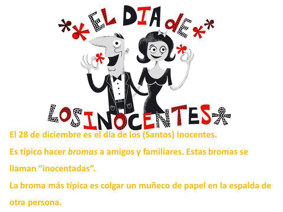 El 28 de diciembre es el día de los (Santos) Inocentes. Es típico hacer bromas a amigos y familiares. Estas bromas se llaman inocentadas. La broma más