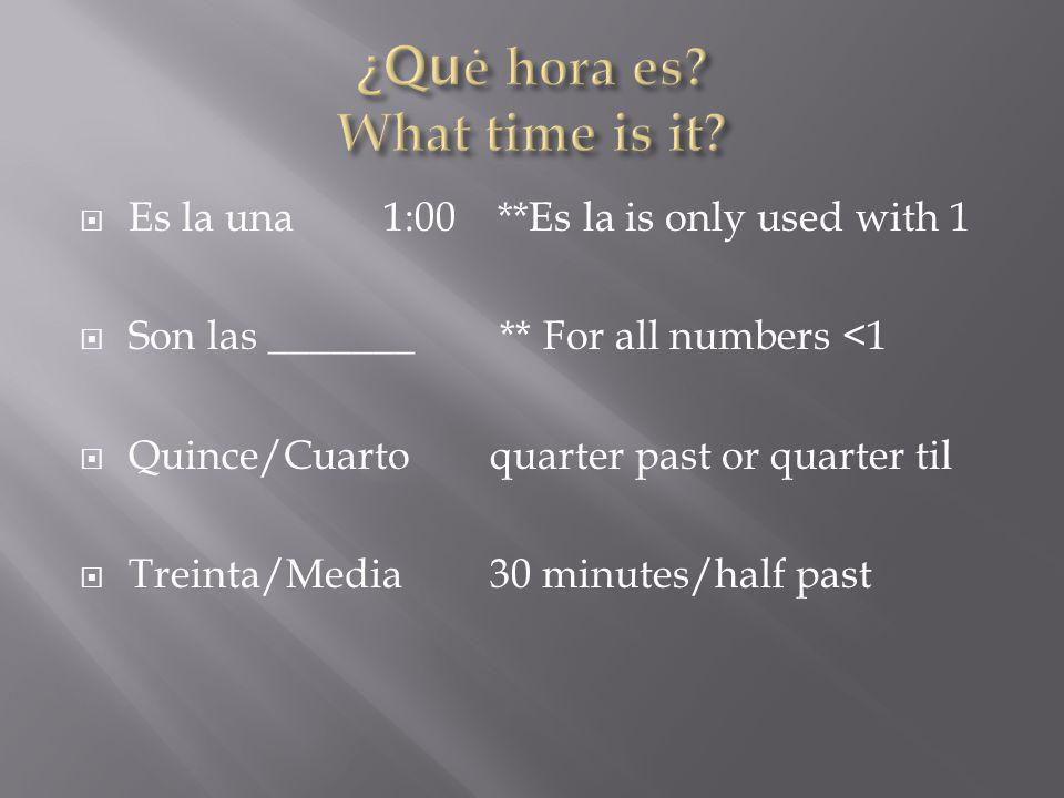 Es la una1:00 **Es la is only used with 1 Son las _______ ** For all numbers <1 Quince/Cuartoquarter past or quarter til Treinta/Media30 minutes/half