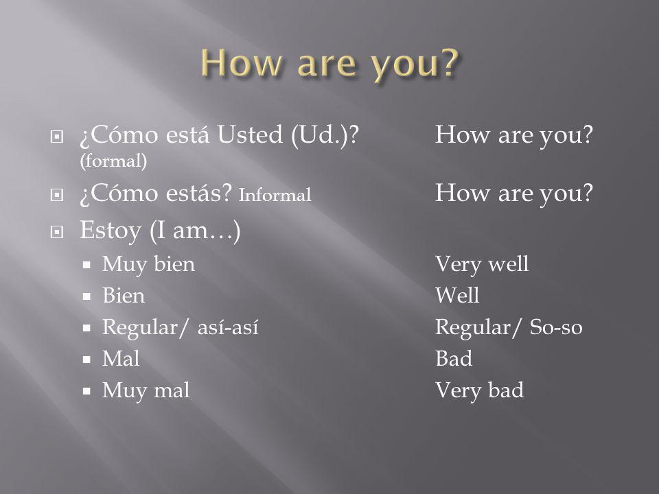 ¿Cómo está Usted (Ud.)? How are you? (formal) ¿Cómo estás? Informal How are you? Estoy (I am…) Muy bienVery well BienWell Regular/ así-asíRegular/ So-