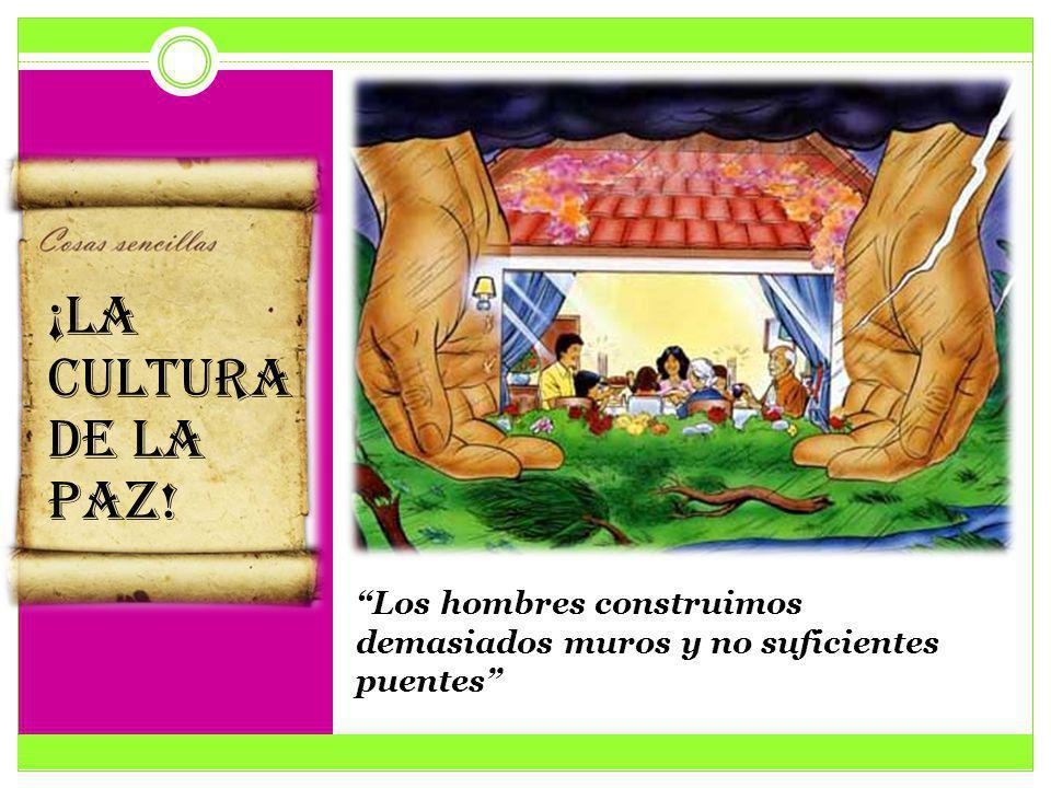 Los hombres construimos demasiados muros y no suficientes puentes ¡LA CULTURA DE LA PAZ!